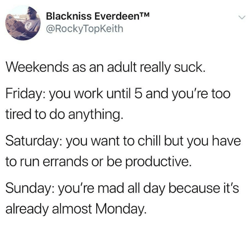 Chill, Friday, and Run: Blackniss EverdeenTM  @RockyTopKeith  Weekends as an adult really suck.  Friday: you work until 5 and you're too  tired to do anything.  Saturday: you want to chill but you have  to run errands or be productive.  Sunday: you're mad all day because it's  already almost Monday.