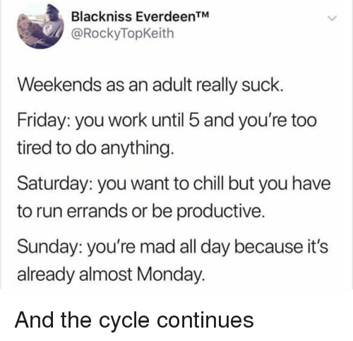 Chill, Friday, and Memes: Blackniss EverdeenTM  @RockyTopKeith  Weekends as an adult really suck.  Friday: you work until 5 and you're too  tired to do anything.  Saturday: you want to chill but you have  to run errands or be productive.  Sunday: you're mad all day because it's  already almost Monday. And the cycle continues