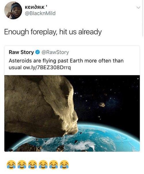 Earth, Girl Memes, and Raw: @BlacknMild  Enough foreplay, hit us already  Raw Story @RawStory  Asteroids are flying past Earth more often tharn  usual ow.ly/7BEZ308Drrq 😂😂😂😂😂😂