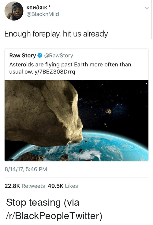 foreplay: @BlacknMild  Enough foreplay, hit us already  Raw Story@RawStory  Asteroids are flying past Earth more often than  usual ow.ly/7BEZ308Drrq  8/14/17, 5:46 PM  22.8K Retweets 49.5K Likes <p>Stop teasing (via /r/BlackPeopleTwitter)</p>