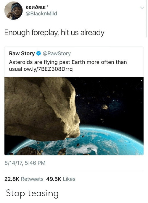 foreplay: @BlacknMild  Enough foreplay, hit us already  Raw Story@RawStory  Asteroids are flying past Earth more often than  usual ow.ly/7BEZ308Drrq  8/14/17, 5:46 PM  22.8K Retweets 49.5K Likes Stop teasing