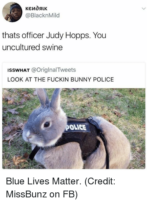 Funny, Police, and Blue: @BlacknMild  thats officer Judy Hopps. You  uncultured swine  ISSWHAT @OriglnalTweets  LOOK AT THE FUCKIN BUNNY POLICE  OLICE Blue Lives Matter. (Credit: MissBunz on FB)