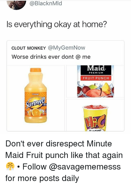 Memes, Minute Maid, and Home: @BlacknMld  Is everything okay at home?  CLOUT MONKEY @MyGemNow  Worse drinks ever dont @ me  laid.  PREMIUM  FRUIT PUNCH  Orange  Sunny Don't ever disrespect Minute Maid Fruit punch like that again 😤 • Follow @savagememesss for more posts daily