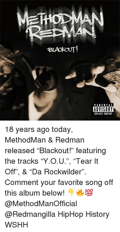 "Memes, Wshh, and History: BLACKOUT!  PAREN TAL  ADVISOR  EXPLICIT CONTENT 18 years ago today, MethodMan & Redman released ""Blackout!"" featuring the tracks ""Y.O.U."", ""Tear It Off"", & ""Da Rockwilder"". Comment your favorite song off this album below! 👇🔥💯 @MethodManOfficial @Redmangilla HipHop History WSHH"