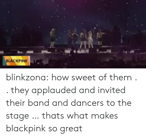Dancers: BLACKPINK blinkzona:  how sweet of them . . they applauded and invited their band and dancers to the stage … thats what makes blackpink so great