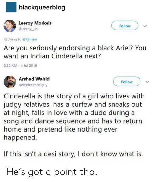 Cinderella : blackqueerblog  Leeroy Morkels  Follow  @leeroy_M  Replying to @Kehlani  Are you seriously endorsing a black Ariel? You  want an Indian Cinderella next?  8:20 AM 4 Jul 2019  Arshad Wahid  Follow  @vettichennaiguy  Cinderella is the story of a girl who lives with  judgy relatives, has a curfew and sneaks  at night, falls in love with a dude during a  song and dance sequence and has to return  home and pretend like nothing ever  happened.  If this isn't a desi story, I don't know what is. He's got a point tho.