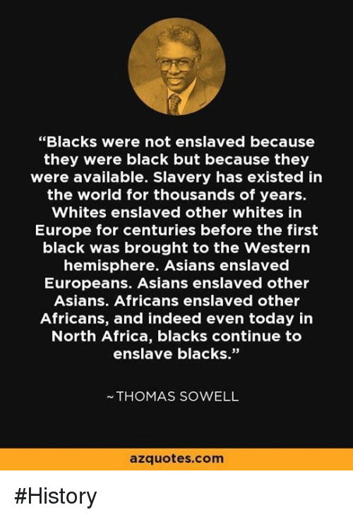 "Africa, Memes, and Black: ""Blacks were not enslaved because  they were black but because they  were available. Slavery has existed in  the world for thousands of years.  Whites enslaved other whites in  Europe for centuries before the first  black was brought to the Western  hemisphere. Asians enslaved  Europeans. Asians enslaved other  Asians. Africans enslaved other  Africans, and indeed even today in  North Africa, blacks continue to  enslave blacks.""  THOMAS SOWELL  azquotes.com #History"