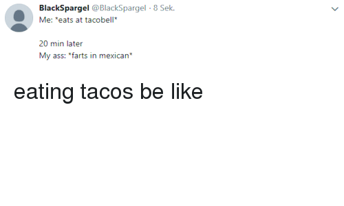 farts: BlackSpargel @BlackSpargel 8 Sek  Me: *eats at tacobell  20 min later  My ass: *farts in mexican* eating tacos be like