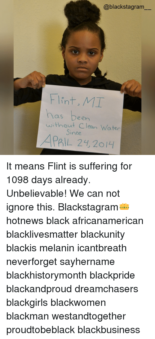 Ignore This: @blackstagram  Flint, MT  has been  without Clean Water  ince  APRIL 24, 2ol4 It means Flint is suffering for 1098 days already. Unbelievable! We can not ignore this. Blackstagram👑 hotnews black africanamerican blacklivesmatter blackunity blackis melanin icantbreath neverforget sayhername blackhistorymonth blackpride blackandproud dreamchasers blackgirls blackwomen blackman westandtogether proudtobeblack blackbusiness