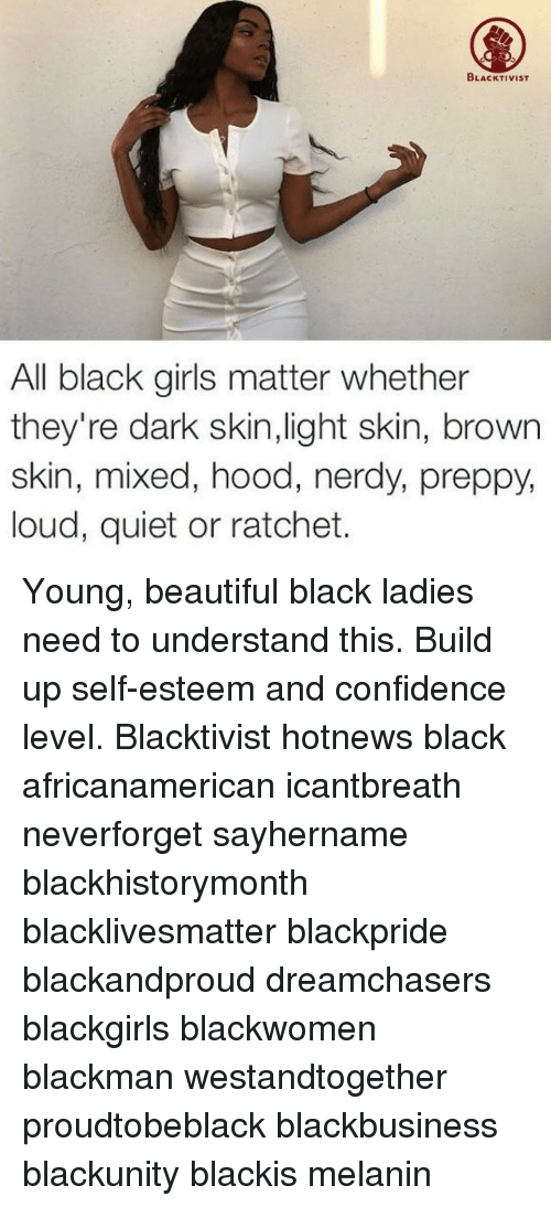 Beautiful, Black Lives Matter, and Confidence: BLACKTIVIST  All black girls matter whether  they're dark skin,light skin, brown  skin, mixed, hood, nerdy, preppy,  loud, quiet or ratchet. Young, beautiful black ladies need to understand this. Build up self-esteem and confidence level. Blacktivist hotnews black africanamerican icantbreath neverforget sayhername blackhistorymonth blacklivesmatter blackpride blackandproud dreamchasers blackgirls blackwomen blackman westandtogether proudtobeblack blackbusiness blackunity blackis melanin
