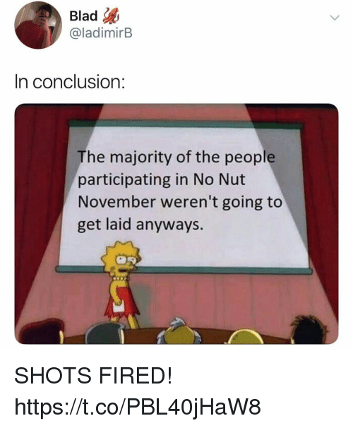 shots fired: Blad  @ladimirB  In conclusion:  The majority of the people  participating in No Nut  November weren't going to  get laid anyways. SHOTS FIRED! https://t.co/PBL40jHaW8