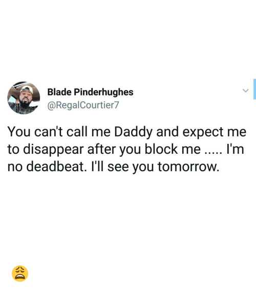 call me daddy: Blade Pinderhughes  @RegalCourtier7  You can't call me Daddy and expect me  to disappear after you block me I'm  no deadbeat. I'll see you tomorrow. 😩