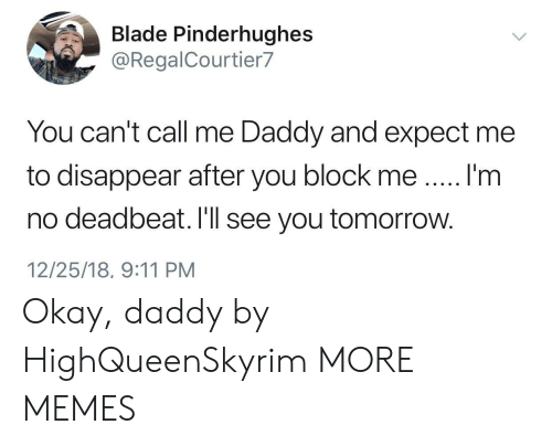 call me daddy: Blade Pinderhughes  @RegalCourtier7  You can't call me Daddy and expect me  to disappear after you block meI'm  no deadbeat. I'll see you tomorrow.  12/25/18, 9:11 PM Okay, daddy by HighQueenSkyrim MORE MEMES