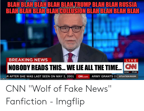 """Cnn Wolf: BLAH BLAH BLAH BLAH BLAH TRUMP BLAH BLAH RUSSIA  BLAHBLAH BLAHBLAI  COLLUSION BLAH BLAH BLAH BLAH  BREAKING NEWS  LIVE  NOBODY READS THIS... WE LIE ALLTHE TIME... CN  DOW-170.69  R AFTER SHE WAS LAST SEEN ON MAY 2, 2001 .com ARMY GRANTS DI SITUATION ROOM  imgflip.com CNN """"Wolf of Fake News"""" Fanfiction - Imgflip"""