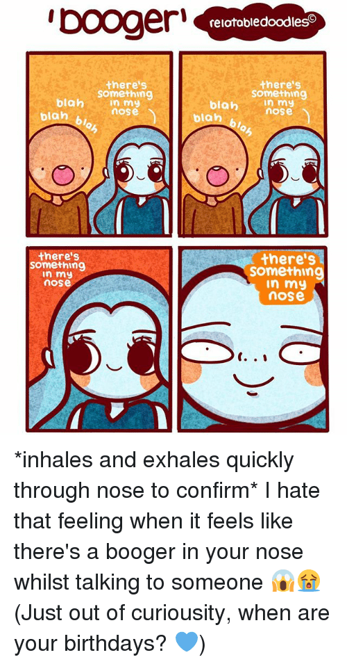 Memes, That Feeling When, and 🤖: blah  blah  there's  Something  In my  nose  there's  something  In my  nOSe  relatabledoodleso  there's  Something  In my  blah  nose  blan  there's  Somethin  In my  nOSe *inhales and exhales quickly through nose to confirm* I hate that feeling when it feels like there's a booger in your nose whilst talking to someone 😱😭 (Just out of curiousity, when are your birthdays? 💙)
