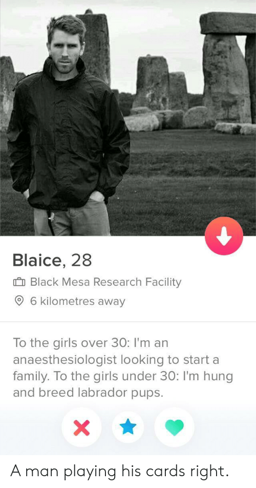 Over 30: Blaice, 28  I Black Mesa Research Facility  6 kilometres away  To the girls over 30: I'm an  anaesthesiologist looking to start a  family. To the girls under 30: I'm hung  and breed labrador pups. A man playing his cards right.