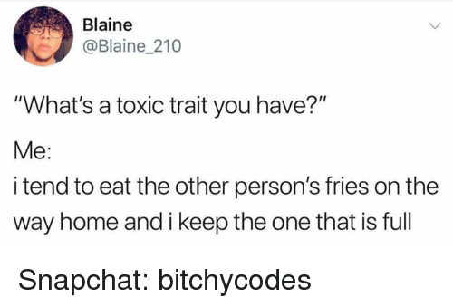"""Blaine: Blaine  @Blaine 210  """"What's a toxic trait you have?""""  Me:  i tend to eat the other person's fries on the  way home and i keep the one that is full Snapchat: bitchycodes"""
