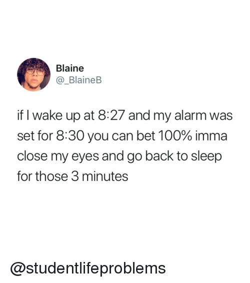 Blaine: Blaine  @_BlaineB  if I wake up at 8:27 and my alarm was  set for 8:30 you can bet 100% imma  close my eyes and go back to sleep  for those 3 minutes @studentlifeproblems