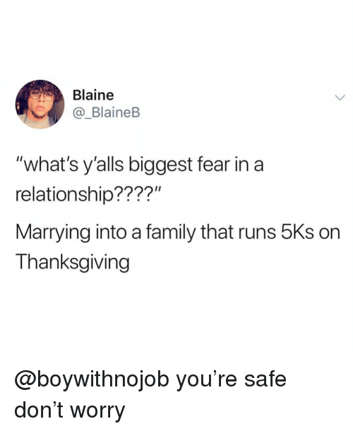 """Blaine: Blaine  _BlaineB  """"what's y'alls biggest fear in a  relationship????""""  Marrying into a family that runs 5Ks on  Thanksgiving @boywithnojob you're safe don't worry"""