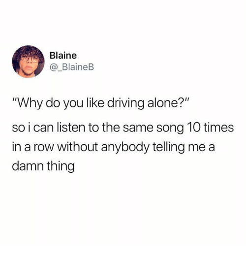 """Blaine: Blaine  BlaineB  """"Why do you like driving alone?""""  so i can listen to the same song 10 times  in a row without anybody telling me a  damn thing"""