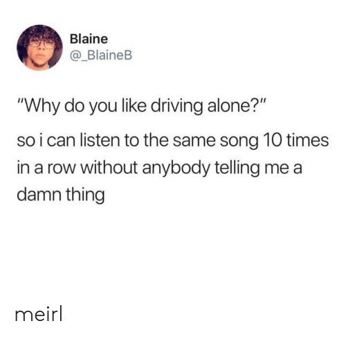 """Blaine: Blaine  _BlaineB  """"Why do you like driving alone?""""  so i can listen to the same song 10 times  in a row without anybody telling me a  damn thingg meirl"""