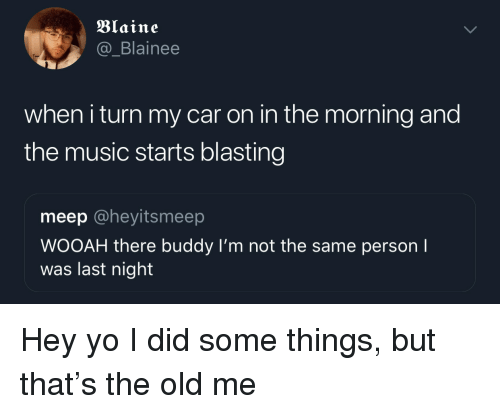 Blaine: Blaine  @_Blainee  when i turn my car on in the morning and  the music starts blasting  meep @heyitsmeep  WOOAH there buddy I'm not the same person I  was last night Hey yo I did some things, but that's the old me