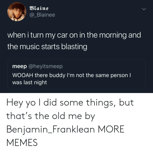 Blaine: Blaine  @_Blainee  when i turn my car on in the morning and  the music starts blasting  meep @heyitsmeep  WOOAH there buddy I'm not the same person I  was last night Hey yo I did some things, but that's the old me by Benjamin_Franklean MORE MEMES