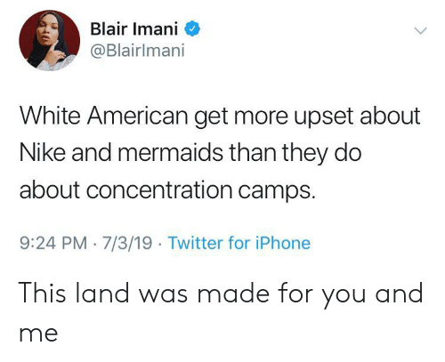 camps: Blair Imani  @Blairlmani  White American get more upset about  Nike and mermaids than they do  about concentration camps.  9:24 PM 7/3/19 Twitter for iPhone This land was made for you and me
