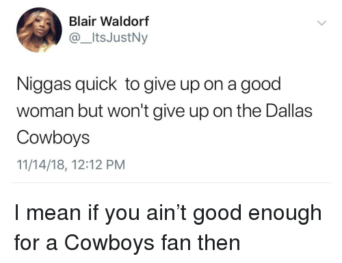 Dallas Cowboys: Blair Waldorf  @ItsJustNy  Niggas quick to give up on a good  woman but won't give up on the Dallas  Cowboys  11/14/18, 12:12 PM I mean if you ain't good enough for a Cowboys fan then