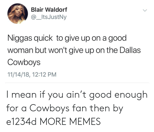 Dallas Cowboys: Blair Waldorf  @ItsJustNy  Niggas quick to give up on a good  woman but won't give up on the Dallas  Cowboys  11/14/18, 12:12 PM I mean if you ain't good enough for a Cowboys fan then by e1234d MORE MEMES