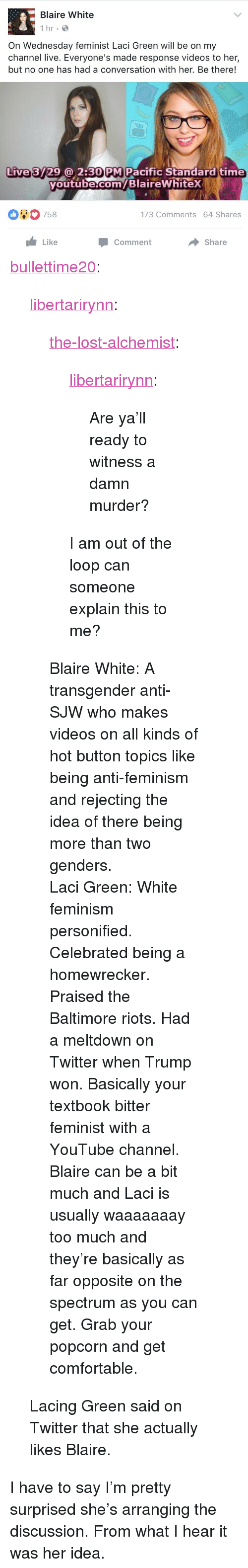 "discussion: Blaire White  1 hr  On Wednesday feminist Laci Green will be on my  channel live. Everyone's made response videos to her,  but no one has had a conversation with her. Be there!  You  Live 3729@ 2:30 PM Pacific Standard time  youtube.com/BlaireWhitex  outube com  00758  173 Comments 64 Shares  Like  Share  Comment <p><a href=""http://bullettime20.tumblr.com/post/158906449393/the-lost-alchemist-libertarirynn-are-yall"" class=""tumblr_blog"">bullettime20</a>:</p>  <blockquote><p><a href=""https://libertarirynn.tumblr.com/post/158905591739/the-lost-alchemist-libertarirynn-are-yall"" class=""tumblr_blog"">libertarirynn</a>:</p>  <blockquote><p><a href=""https://the-lost-alchemist.tumblr.com/post/158905360116/are-yall-ready-to-witness-a-damn-murder"" class=""tumblr_blog"">the-lost-alchemist</a>:</p><blockquote> <p><a href=""https://libertarirynn.tumblr.com/post/158903934169/are-yall-ready-to-witness-a-damn-murder"" class=""tumblr_blog"">libertarirynn</a>:</p>  <blockquote><p>Are ya'll ready to witness a damn murder?</p></blockquote>  <p>I am out of the loop can someone explain this to me?</p> </blockquote> <p>Blaire White: A transgender anti-SJW who makes videos on all kinds of hot button topics like being anti-feminism and rejecting the idea of there being more than two genders.</p><p>Laci Green: White feminism personified. Celebrated being a homewrecker. Praised the Baltimore riots. Had a meltdown on Twitter when Trump won. Basically your textbook bitter feminist with a YouTube channel. </p><p>Blaire can be a bit much and Laci is usually waaaaaaay too much and they're basically as far opposite on the spectrum as you can get. Grab your popcorn and get comfortable. </p></blockquote>  <p>Lacing Green said on Twitter that she actually likes Blaire.</p></blockquote>  <p>I have to say I&rsquo;m pretty surprised she&rsquo;s arranging the discussion. From what I hear it was her idea.</p>"