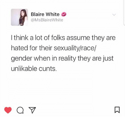 White, Humans of Tumblr, and Race: Blaire White  @MsBlaireWhite  I think a lot of folks assume they are  hated for their sexuality/race/  gender when in reality they are just  unlikable cunts.