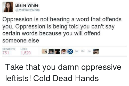 Cold: Blaire White  @MsBlaireWhite  Oppression is not hearing a word that offends  you. Oppression is being told you can't say  certain words because you will offend  someone else  RETwEETs LIKES  Sar Slee Bar  751  1,620 Take that you damn oppressive leftists! Cold Dead Hands