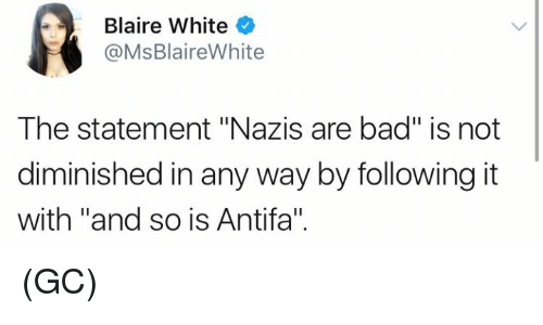 "Bad, Memes, and White: Blaire White  @MsBlaireWhite  The statement ""Nazis are bad"" is not  diminished in any way by following it  with ""and so is Antifa"". (GC)"