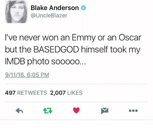 9/11, Blake Anderson, and Dank: Blake Anderson  @Uncle Blazer  I've never won an Emmy or an Oscar  but the BASEDGOD himself took my  IMDB photo sooooo...  9/11/16, 6:05 PM  497  RETWEETS 2,007  LIKES