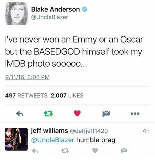 9/11, Blake Anderson, and Dank: Blake Anderson  @Uncle Blazer  I've never won an Emmy or an Oscar  but the BASEDGOD himself took my  IMDB photo sooooo.  9/11/16, 6:05 PM  497  RETWEETS 2,007  LIKES  jeff williams @deff jeff1420  4h  @Uncle Blazer  humble brag