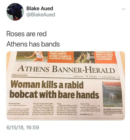 "Bobcat: Blake Aued  @BlakeAued  Roses are red  Athens has bands  TENNIS: NORTH  OCONEE'S DANIELIS  GEORGIA COACH  WANTS TO MAKE  RG TECH MATCHUP  PLAYER OF THE YEAR  AHAPPENING  ATHENS BANNER-HERALD  Friday, June 15, 2018  onlineathens.com/·@onlineathens if t  Woman kills a rabid  bobcat with bare hands  By Wayne Ford  wayne.ford@ontlneathens.com  the cat's strangulation death. Road  chest and legs.  ""I thought, Not today.  There was no way I was going  Phillips has begun a round  of rabies shots at Northeast  ""I'm very lucky,"" the  46-year-old woman said.  A rabid bobcat recently to die, "" DeDe Phillips said Georgia Medical Center. The unprovoked attack DeDe Phillips took this photo of  attacked a Hart County grand Thursday as she recalled the She also has a broken finger, occurred about 6 p.m. She had the rabid bobcat just moments  mother in her yard, spurring a  furious battle that ended with  attack that occurred June 7 at  and numerous bite and claw  before it attacked her on June 7  her home off Liberty Church wounds to her hands, arms, See BOBCAT, A7  6/15/18, 16:59"