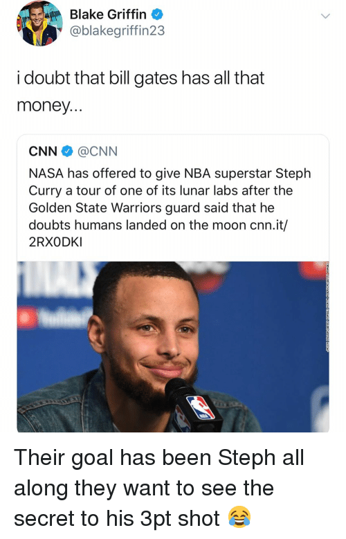 Steph Curry: Blake Griffin  @blakegriffin23  i doubt that bill gates has all that  money  CNN @CNN  NASA has offered to give NBA superstar Steph  Curry a tour of one of its lunar labs after the  Golden State Warriors guard said that he  doubts humans landed on the moon cnn.it/  2RXODKI Their goal has been Steph all along they want to see the secret to his 3pt shot 😂