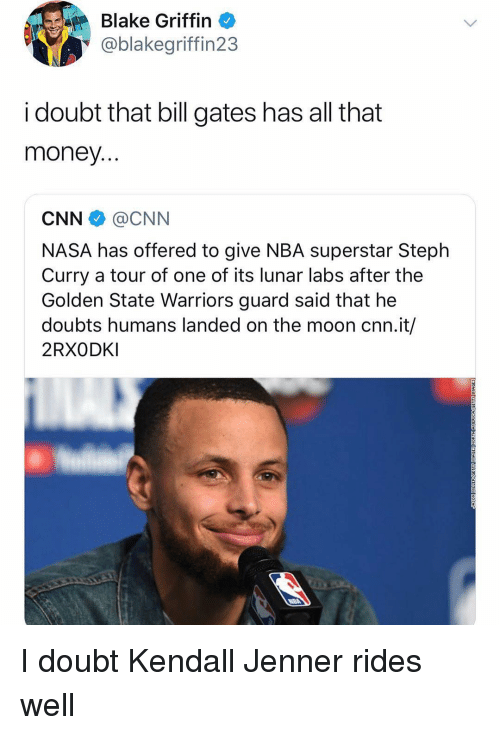Kendall Jenner: Blake Griffin  @blakegriffin23  i doubt that bill gates has all that  money  CNN @CNN  NASA has offered to give NBA superstar Steplh  Curry a tour of one of its lunar labs after the  Golden State Warriors guard said that he  doubts humans landed on the moon cnn.it/  2RXODKI I doubt Kendall Jenner rides well
