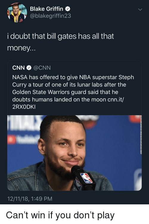 Golden State: Blake Griffin  @blakegriffin23  i doubt that bill gates has all that  money  CNN @CNN  NASA has offered to give NBA superstar Steph  Curry a tour of one of its lunar labs after the  Golden State Warriors guard said that he  doubts humans landed on the moon cnn.it/  2RXODKI  12/11/18, 1:49 PM Can't win if you don't play