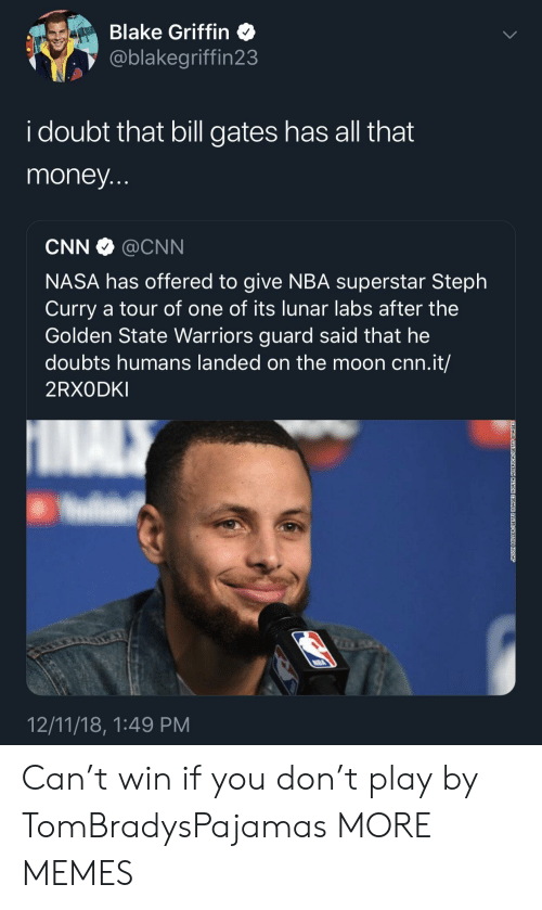 Golden State: Blake Griffin  @blakegriffin23  i doubt that bill gates has all that  money  CNN @CNN  NASA has offered to give NBA superstar Steph  Curry a tour of one of its lunar labs after the  Golden State Warriors guard said that he  doubts humans landed on the moon cnn.it/  2RXODKI  12/11/18, 1:49 PM Can't win if you don't play by TomBradysPajamas MORE MEMES