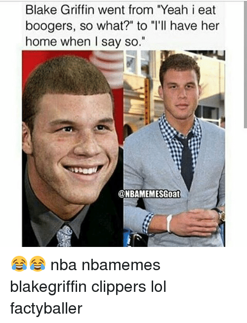 "Blake Griffin, Lol, and Memes: Blake Griffin went from ""Yeah i eat  boogers, so what?"" to T'll have her  home when I say so.  @NBAMEMESGoat 😂😂 nba nbamemes blakegriffin clippers lol factyballer"