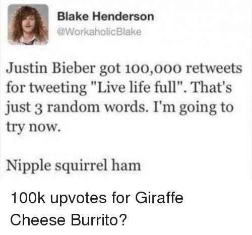 "100k: Blake Henderson  @WorkaholicBlake  Justin Bieber got 10o,o00 retweets  for tweeting ""Live life full"". That's  just 3 random words. I'm going to  try now.  Nipple squirrel ham 100k upvotes for Giraffe Cheese Burrito?"