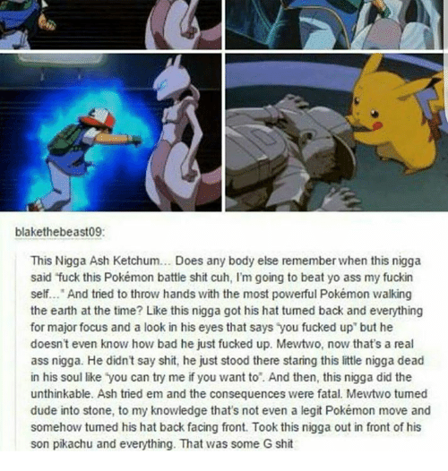 """G Shit: blakethebeast09:  This Nigga Ash Ketchum... Does any body else remember when this nigga  said """"fuck this Pokémon battle shit cuh, l'm going to beat yo ass my fuckin  self.  And tried to throw hands with the most powerful Pokémon valking  the earth at the time? Like this nigga got his hat tumed back and everything  for major focus and a look in his eyes that says you fucked up but he  doesn't even know how bad he just fucked up. Mewtwo, now that's a real  ass nigga. He didn't say shit, he just stood there staring this little nigga dead  in his soul like you can try me if you want to And then, this nigga did the  unthinkable. Ash tried em and the consequences were fatal. Mewtwo tumed  dude into stone, to my knowledge that's not even a legit Pokémon move and  somehow tumed his hat back facing front. Took this nigga out in front of his  son pikachu and everything. That was some G shit"""