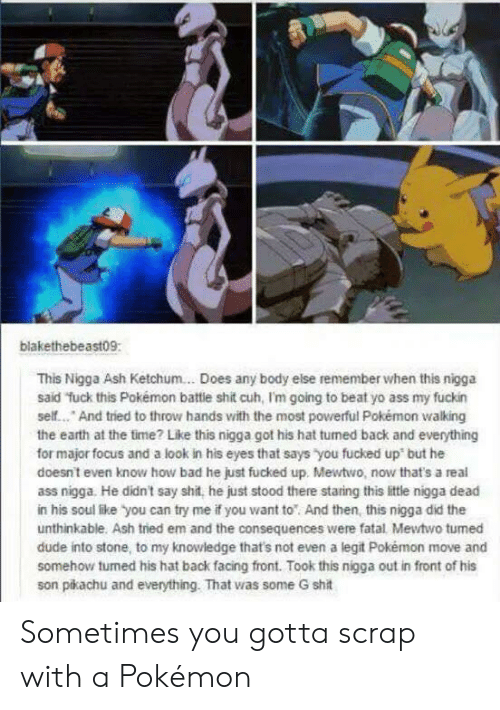 Mewtwo: blakethebeast09:  This Nigga Ash Ketchum... Does any body else remember when this nigga  said fuck this Pokémon battie shit cuh, I'm going to beat yo ass my fuckin  self... And tried to throw hands with the most powerful Pokémon walking  the earth at the time? Like this nigga got his hat tumed back and everything  for major focus and a look in his eyes that says you fucked up but he  doesnt even know how bad he just fucked up. Mewtwo, now that's a real  ass nigga. He didn't say shit, he just stood there staring this little nigga dead  in his soul like you can try me if you want to And then, this nigga did the  unthinkable. Ash tried em and the consequences were fatal Mewtwo tumed  dude into stone, to my knowledge that's not even a legit Pokémon move and  somehow turned his hat back facing front. Took this nigga out in front of his  son pikachu and everything. That was some G shit Sometimes you gotta scrap with a Pokémon