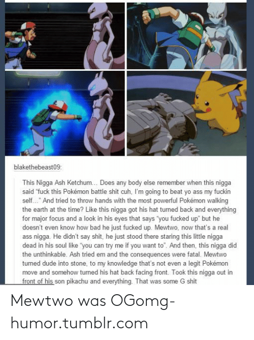 "Ash, Bad, and Dude: blakethebeast09:  This Nigga Ash Ketchum. Does any body else remember when this nigga  said ""fuck this Pokémon battle shit cuh, I'm going to beat yo ass my fuckin  self."" And tried to throw hands with the most powerful Pokémon walking  the earth at the time? Like this nigga got his hat turned back and everything  for major focus and a look in his eyes that says ""you fucked up"" but he  doesn't even know how bad he just fucked up. Mewtwo, now that's a real  ass nigga. He didn't say shit, he just stood there staring this little nigga  dead in his soul like ""you can try me if you want to"". And then, this nigga did  the unthinkable. Ash tried em and the consequences were fatal. Mewtwo  turned dude into stone, to my knowledge that's not even a legit Pokémon  move and somehow turned his hat back facing front. Took this nigga out in  front of his son pikachu and everything. That was some G shit Mewtwo was OGomg-humor.tumblr.com"
