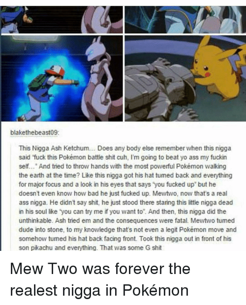 "Mewtwo: blakethebeast09:  This Nigga Ash Ketchum... Does any body else rememberwhen this nigga  said fuck this Pokémon battle shit cuh, I'm going to beat yo ass my fuckin  self... And tried to throw hands with the most powerful Pokémon walking  the earth at the time? Like this nigga got his hat tumed back and everything  for major focus and a look in his eyes that says you fucked up"" but he  doesn't even know how bad he just fucked up. Mewtwo, now that's a real  ass nigga. He didn't say shit, he just stood there staring this little nigga dead  in his soul like you can try me if you want to. And then, this nigga did the  unthinkable. Ash tried em and the consequences were fatal. Mewtwo tumed  dude into stone, to my knowledge that's not even a legit Pokémon move and  somehow tumed his hat back facing front. Took this nigga out in front of his  son pikachu and everything. That was some G shit Mew Two was forever the realest nigga in Pokémon"