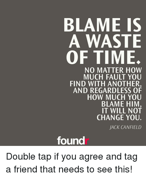 Memes, Change, and Taps: BLAME IS  A WASTE  OF TIME  NO MATTER HOW  MUCH FAULT YOU  FIND WITH ANOTHER,  AND REGARDLESS OF  HOW MUCH YOU  BLAME HIM  IT WILL NOT  CHANGE YOU.  JACK CANFIELD  found Double tap if you agree and tag a friend that needs to see this!