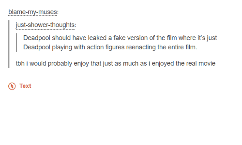 Dank, Fake, and Movies: blame-my-muses  just-shower-thoughts  Deadpool should have leaked a fake version of the film where it's just  Deadpool playing with action figures reenacting the entire film  tbh i would probably enjoy that just as much as i enjoyed the real movie  Text