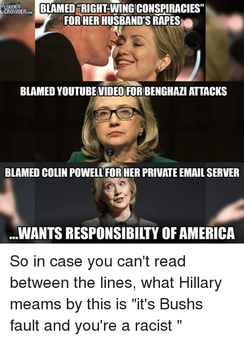 "America, Memes, and Racist: BLAMED RIGHT-WING CONSPIRACIES""  LOUDER  CROWDER  FOR HER HUSBAND'S RAPES  BLAMED YOUTUBEVIDEO FORBENGHAZI ATTACKS  BLAMED COLIN POWELLFORHER PRIVATEEMAILSERVER  WANTS RESPONSIBILTYOF AMERICA So in case you can't read between the lines, what Hillary meams by this is ""it's Bushs fault and you're a racist """
